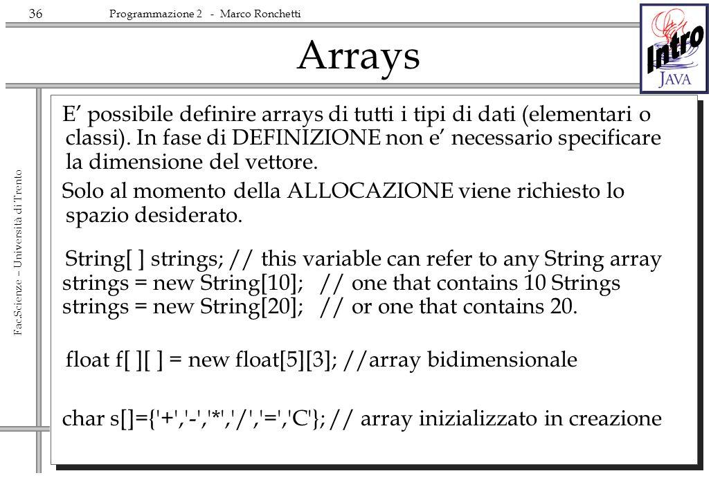 36 Fac.Scienze – Università di Trento Programmazione 2 - Marco Ronchetti Arrays E possibile definire arrays di tutti i tipi di dati (elementari o classi).
