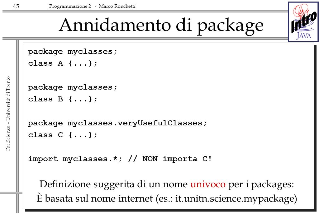 45 Fac.Scienze – Università di Trento Programmazione 2 - Marco Ronchetti Annidamento di package package myclasses; class A {...}; package myclasses; class B {...}; package myclasses.veryUsefulClasses; class C {...}; import myclasses.*; // NON importa C.