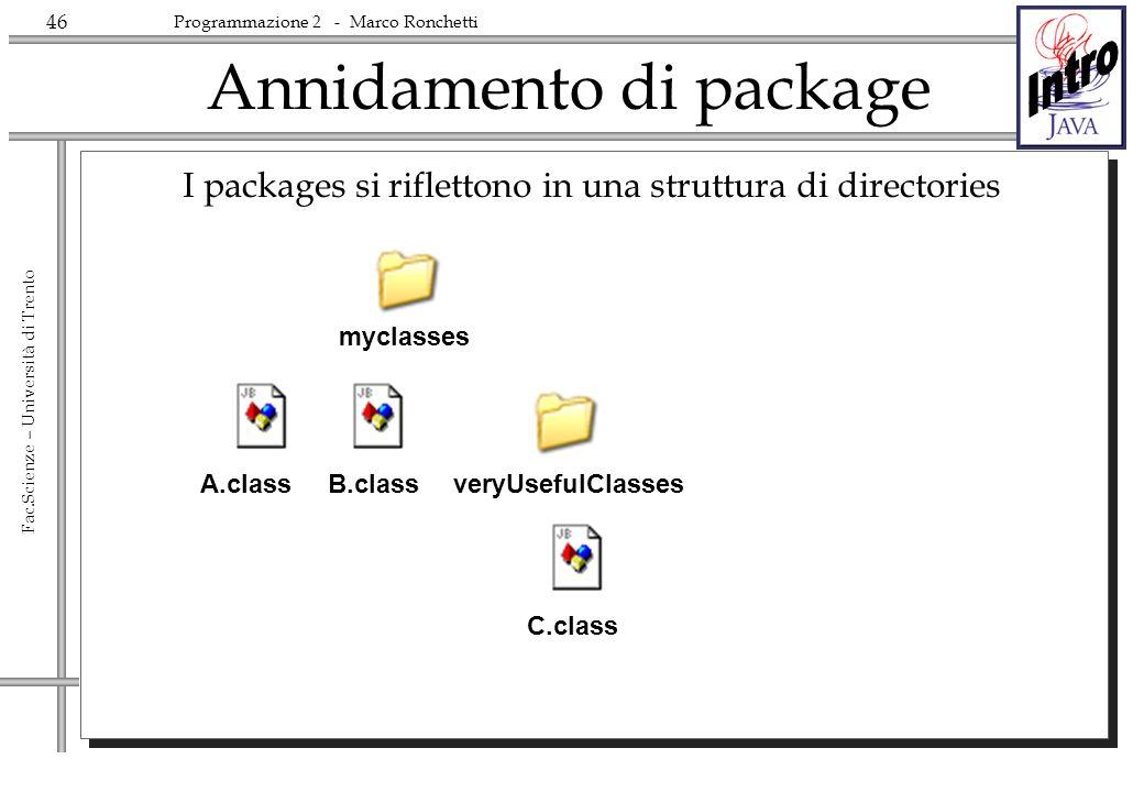 46 Fac.Scienze – Università di Trento Programmazione 2 - Marco Ronchetti Annidamento di package I packages si riflettono in una struttura di directories myclasses A.classB.class veryUsefulClasses C.class