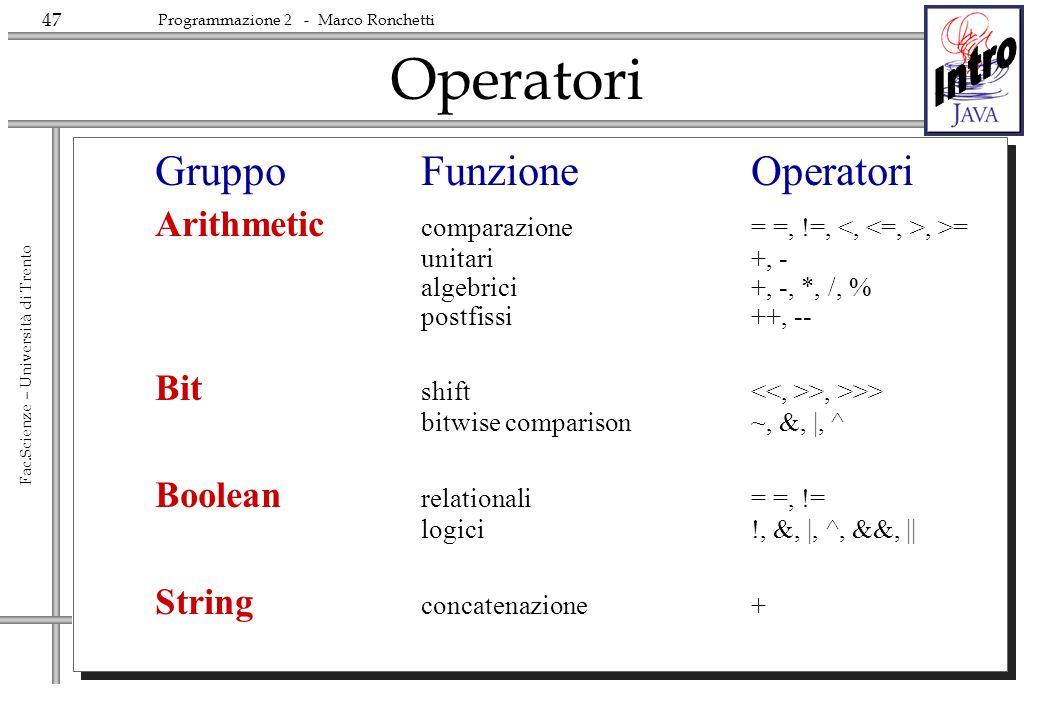 47 Fac.Scienze – Università di Trento Programmazione 2 - Marco Ronchetti Operatori GruppoFunzioneOperatori Arithmetic comparazione= =, !=,, >= unitari +, - algebrici+, -, *, /, % postfissi++, -- Bit shift >, >>> bitwise comparison~, &, |, ^ Boolean relationali= =, != logici!, &, |, ^, &&, || String concatenazione+