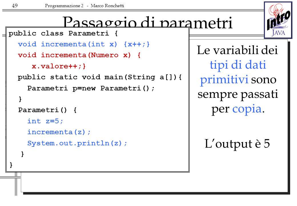 49 Fac.Scienze – Università di Trento Programmazione 2 - Marco Ronchetti Passaggio di parametri Le variabili dei tipi di dati primitivi sono sempre passati per copia.