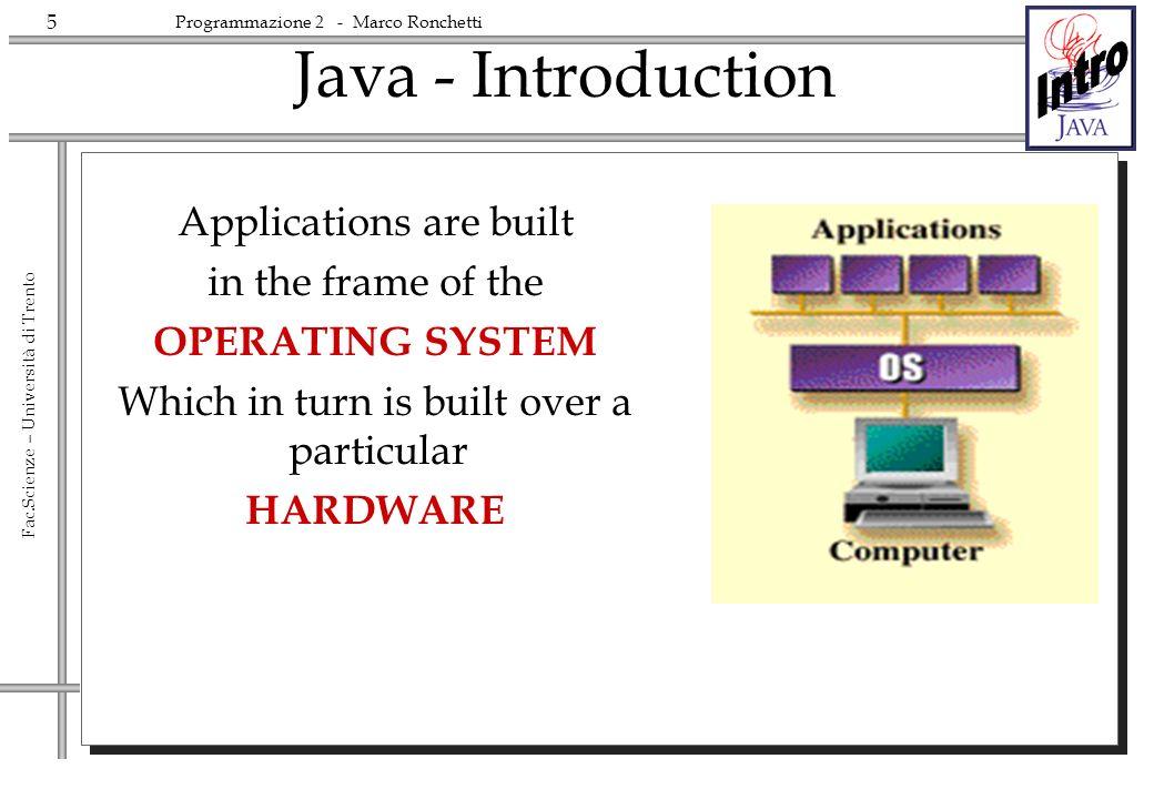 6 Fac.Scienze – Università di Trento Programmazione 2 - Marco Ronchetti Java - Introduction Java defines a HW-OS neutral SOFTWARE LAYER on top of which its code runs JVM Applications Java Applications