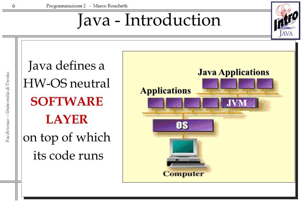 7 Fac.Scienze – Università di Trento Programmazione 2 - Marco Ronchetti The Software Layer is called Java Virtual Machine It is a (smart) interpreter of an assembly-like language called ByteCode The Java Virtual Machine