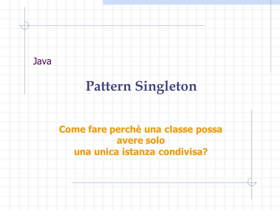 Java Pattern Singleton Come fare perchè una classe possa avere solo una unica istanza condivisa?
