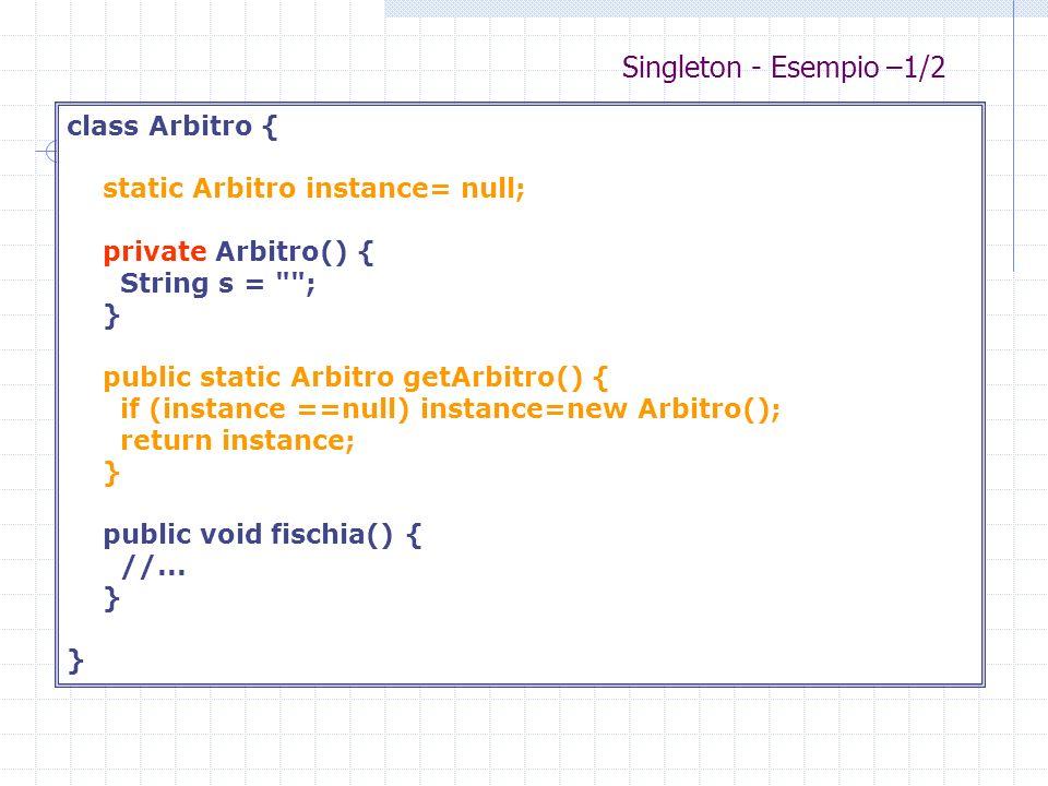 Singleton - Esempio –1/2 class Arbitro { static Arbitro instance= null; private Arbitro() { String s =