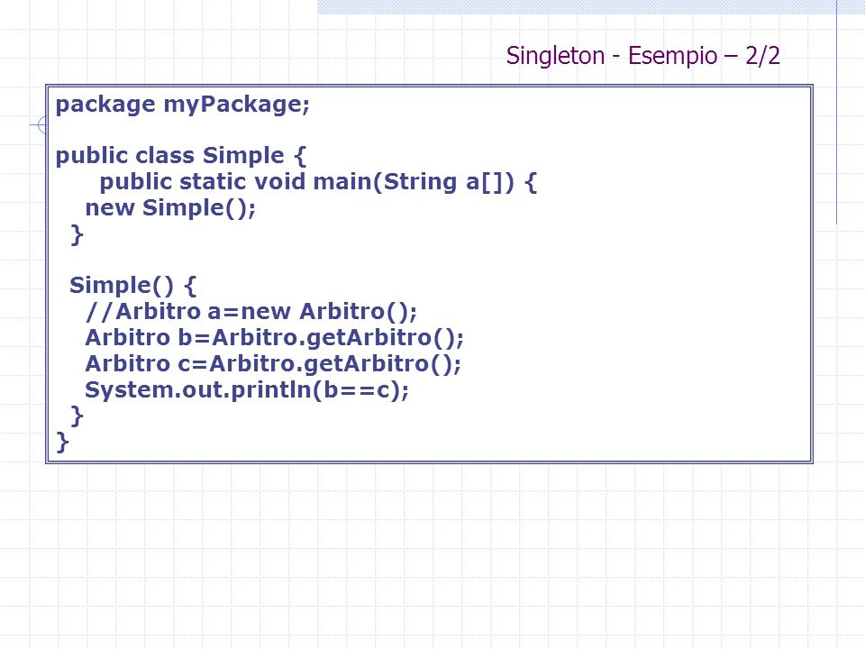 Singleton - Esempio – 2/2 package myPackage; public class Simple { public static void main(String a[]) { new Simple(); } Simple() { //Arbitro a=new Arbitro(); Arbitro b=Arbitro.getArbitro(); Arbitro c=Arbitro.getArbitro(); System.out.println(b==c); }