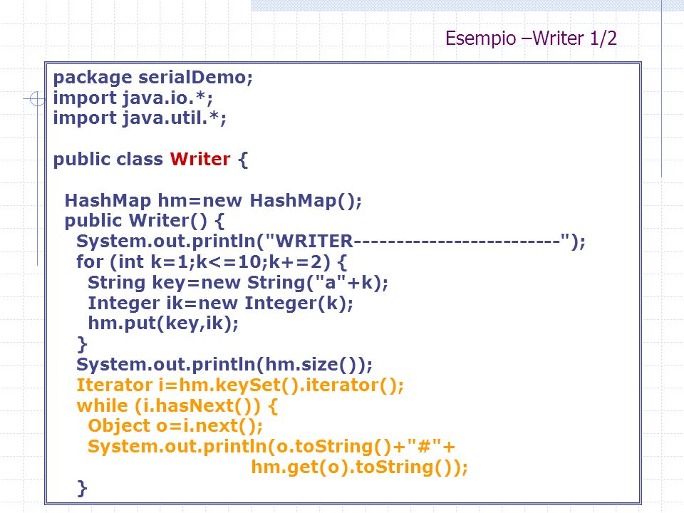 Esempio –Writer 1/2 package serialDemo; import java.io.*; import java.util.*; public class Writer { HashMap hm=new HashMap(); public Writer() { System.out.println( WRITER------------------------- ); for (int k=1;k<=10;k+=2) { String key=new String( a +k); Integer ik=new Integer(k); hm.put(key,ik); } System.out.println(hm.size()); Iterator i=hm.keySet().iterator(); while (i.hasNext()) { Object o=i.next(); System.out.println(o.toString()+ # + hm.get(o).toString()); }