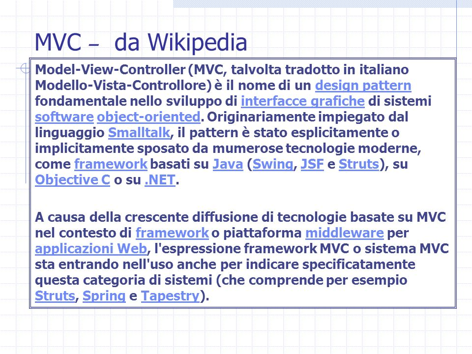 MVC – da Wikipedia Model-View-Controller (MVC, talvolta tradotto in italiano Modello-Vista-Controllore) è il nome di un design pattern fondamentale ne