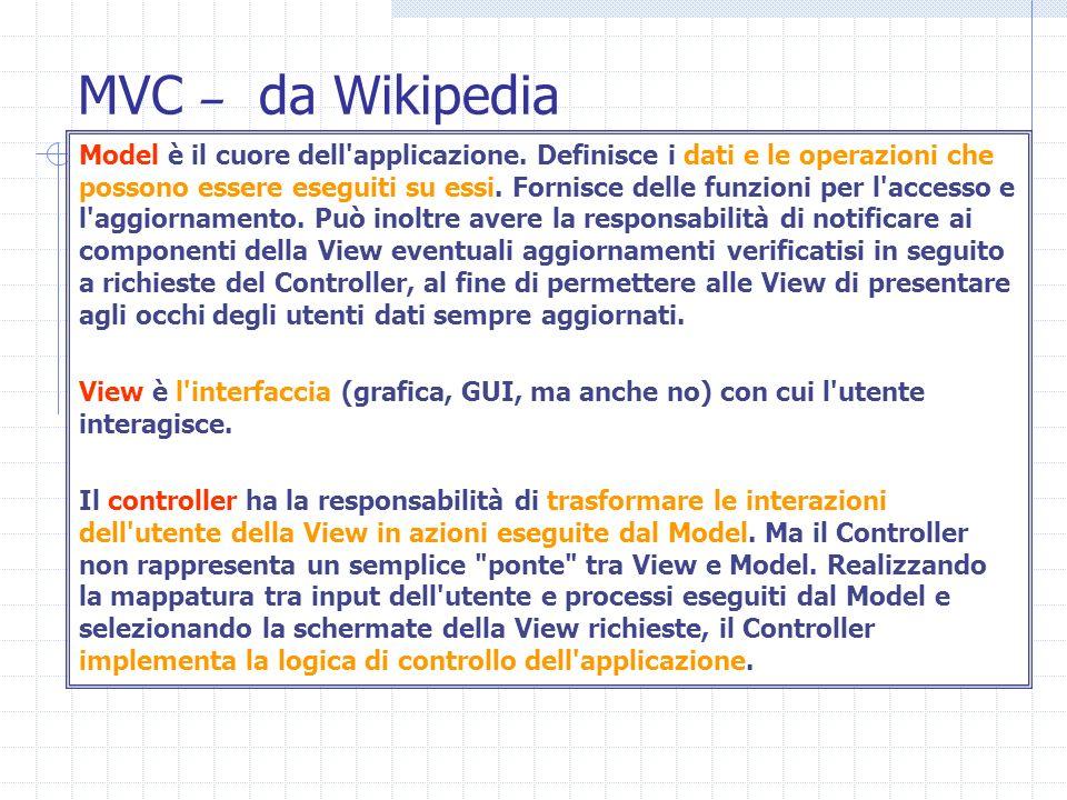 MVC – da Wikipedia Model è il cuore dell'applicazione. Definisce i dati e le operazioni che possono essere eseguiti su essi. Fornisce delle funzioni p