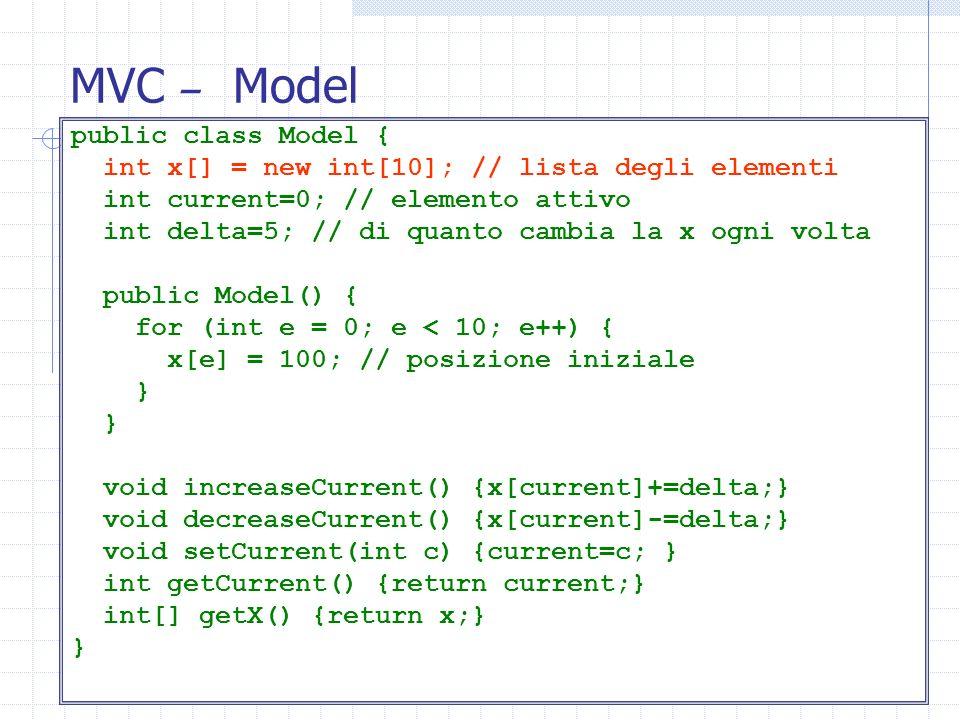 MVC – Model public class Model { int x[] = new int[10]; // lista degli elementi int current=0; // elemento attivo int delta=5; // di quanto cambia la