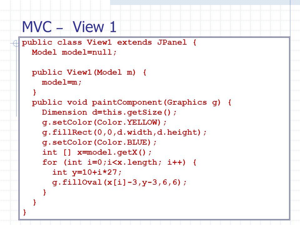 MVC – View 1 public class View1 extends JPanel { Model model=null; public View1(Model m) { model=m; } public void paintComponent(Graphics g) { Dimensi