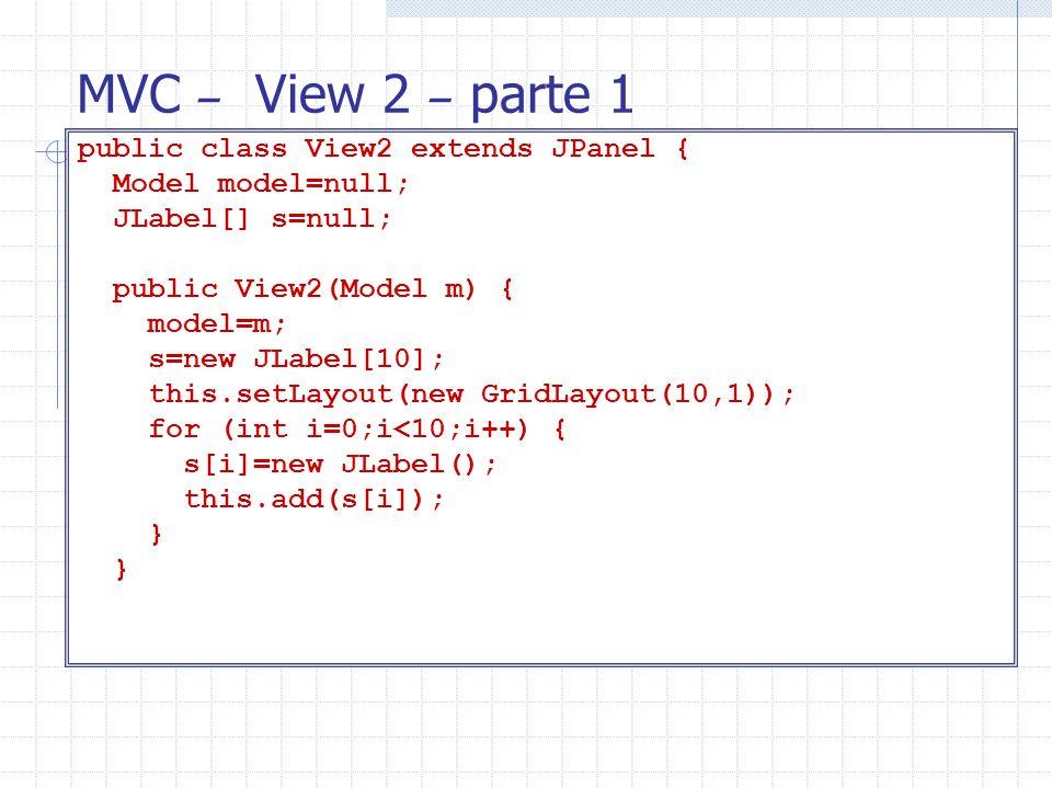 MVC – View 2 – parte 1 public class View2 extends JPanel { Model model=null; JLabel[] s=null; public View2(Model m) { model=m; s=new JLabel[10]; this.