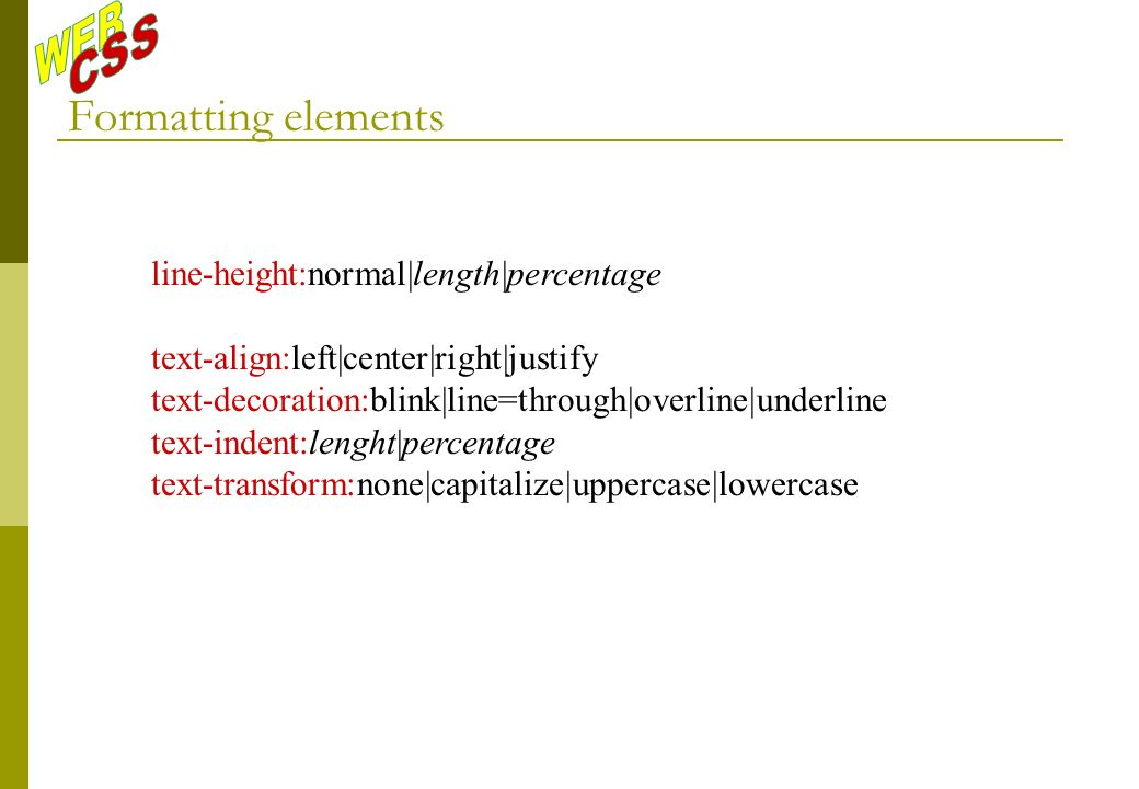 Formatting elements line-height:normal|length|percentage text-align:left|center|right|justify text-decoration:blink|line=through|overline|underline text-indent:lenght|percentage text-transform:none|capitalize|uppercase|lowercase