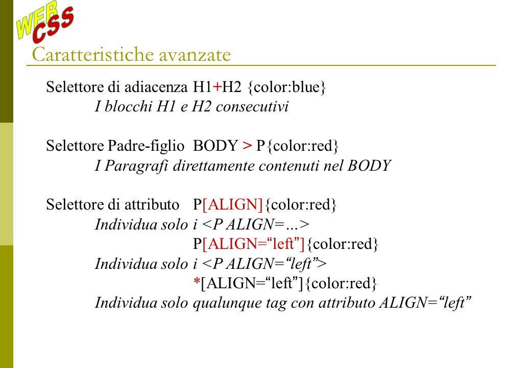 Caratteristiche avanzate Selettore di adiacenzaH1+H2 {color:blue} I blocchi H1 e H2 consecutivi Selettore Padre-figlioBODY > P{color:red} I Paragrafi direttamente contenuti nel BODY Selettore di attributoP[ALIGN]{color:red} Individua solo i P[ALIGN= left ]{color:red} Individua solo i *[ALIGN= left ]{color:red} Individua solo qualunque tag con attributo ALIGN= left