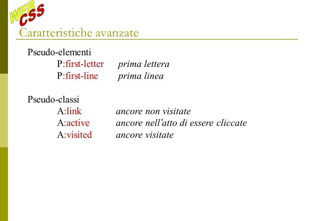 Caratteristiche avanzate Pseudo-elementi P:first-letter prima lettera P:first-line prima linea Pseudo-classi A:linkancore non visitate A:activeancore