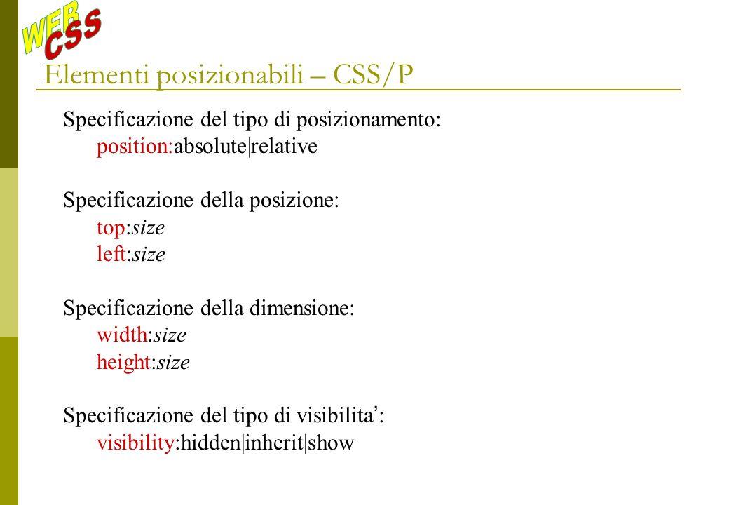 Elementi posizionabili – CSS/P Specificazione del tipo di posizionamento: position:absolute|relative Specificazione della posizione: top:size left:size Specificazione della dimensione: width:size height:size Specificazione del tipo di visibilita : visibility:hidden|inherit|show