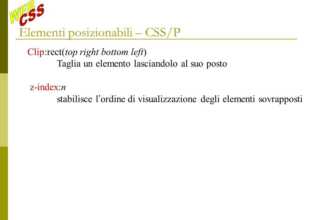 Elementi posizionabili – CSS/P Clip:rect(top right bottom left) Taglia un elemento lasciandolo al suo posto z-index:n stabilisce l ordine di visualizzazione degli elementi sovrapposti