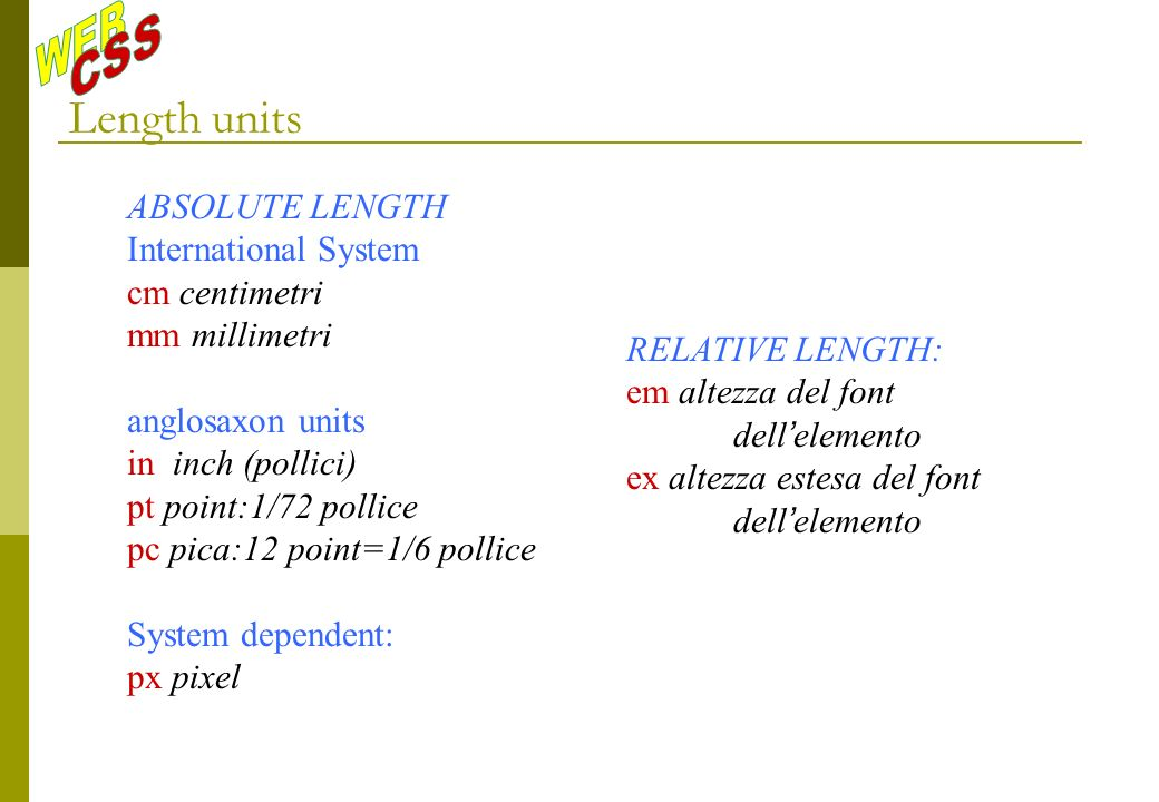 Length units ABSOLUTE LENGTH International System cm centimetri mm millimetri anglosaxon units in inch (pollici) pt point:1/72 pollice pc pica:12 point=1/6 pollice System dependent: px pixel RELATIVE LENGTH: em altezza del font dell elemento ex altezza estesa del font dell elemento