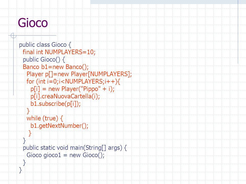Gioco public class Gioco { final int NUMPLAYERS=10; public Gioco() { Banco b1=new Banco(); Player p[]=new Player[NUMPLAYERS]; for (int i=0;i<NUMPLAYERS;i++){ p[i] = new Player( Pippo + i); p[i].creaNuovaCartella(i); b1.subscribe(p[i]); } while (true) { b1.getNextNumber(); } public static void main(String[] args) { Gioco gioco1 = new Gioco(); }