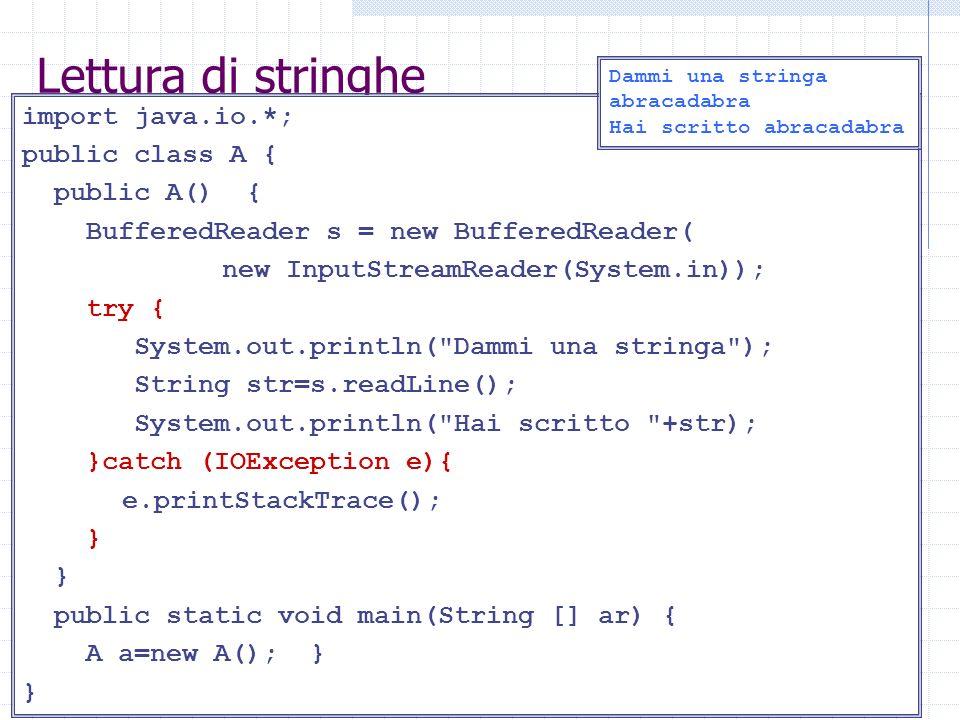 Lettura di stringhe import java.io.*; public class A { public A() { BufferedReader s = new BufferedReader( new InputStreamReader(System.in)); try { System.out.println( Dammi una stringa ); String str=s.readLine(); System.out.println( Hai scritto +str); }catch (IOException e){ e.printStackTrace(); } public static void main(String [] ar) { A a=new A(); } } Dammi una stringa abracadabra Hai scritto abracadabra