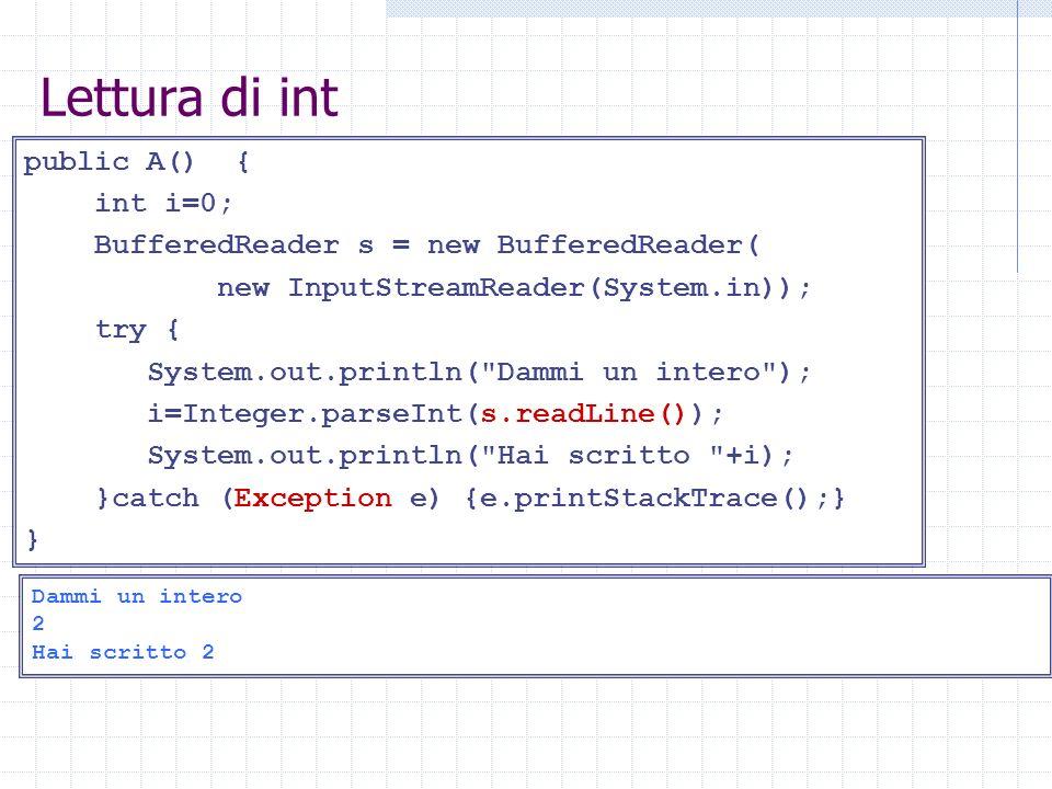 Lettura di int public A() { int i=0; BufferedReader s = new BufferedReader( new InputStreamReader(System.in)); try { System.out.println( Dammi un intero ); i=Integer.parseInt(s.readLine()); System.out.println( Hai scritto +i); }catch (Exception e) {e.printStackTrace();} } Dammi un intero 2 Hai scritto 2