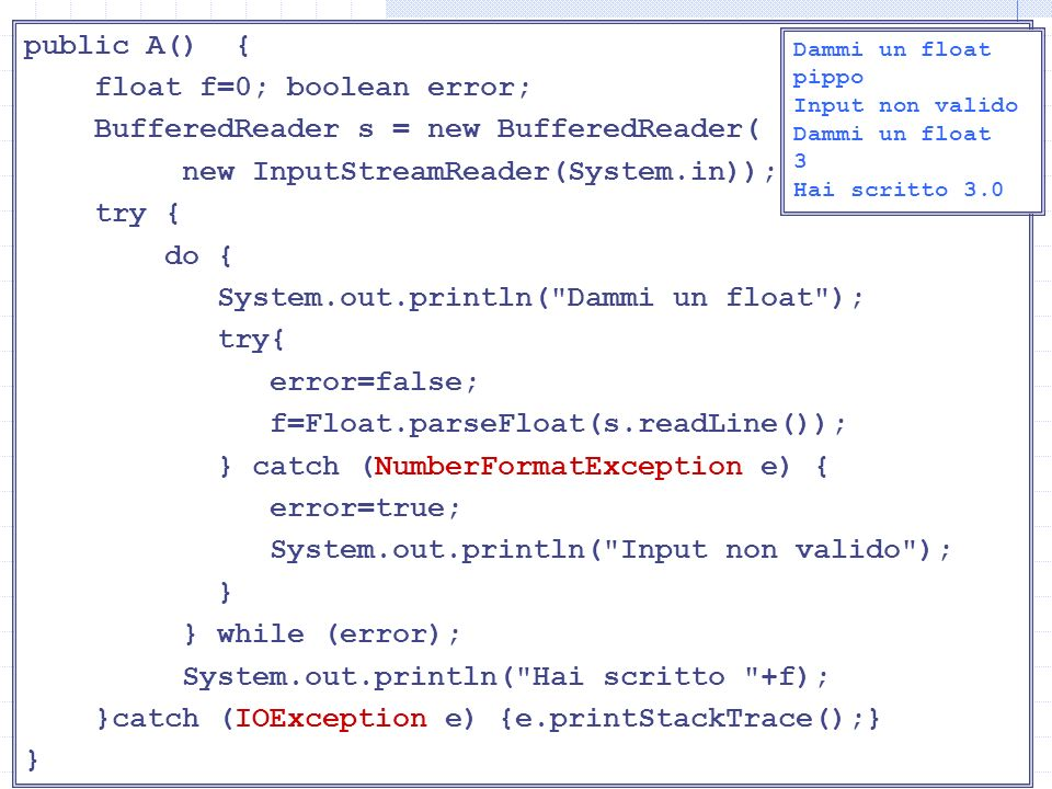 Lettura di float public A() { float f=0; boolean error; BufferedReader s = new BufferedReader( new InputStreamReader(System.in)); try { do { System.out.println( Dammi un float ); try{ error=false; f=Float.parseFloat(s.readLine()); } catch (NumberFormatException e) { error=true; System.out.println( Input non valido ); } } while (error); System.out.println( Hai scritto +f); }catch (IOException e) {e.printStackTrace();} } Dammi un float pippo Input non valido Dammi un float 3 Hai scritto 3.0