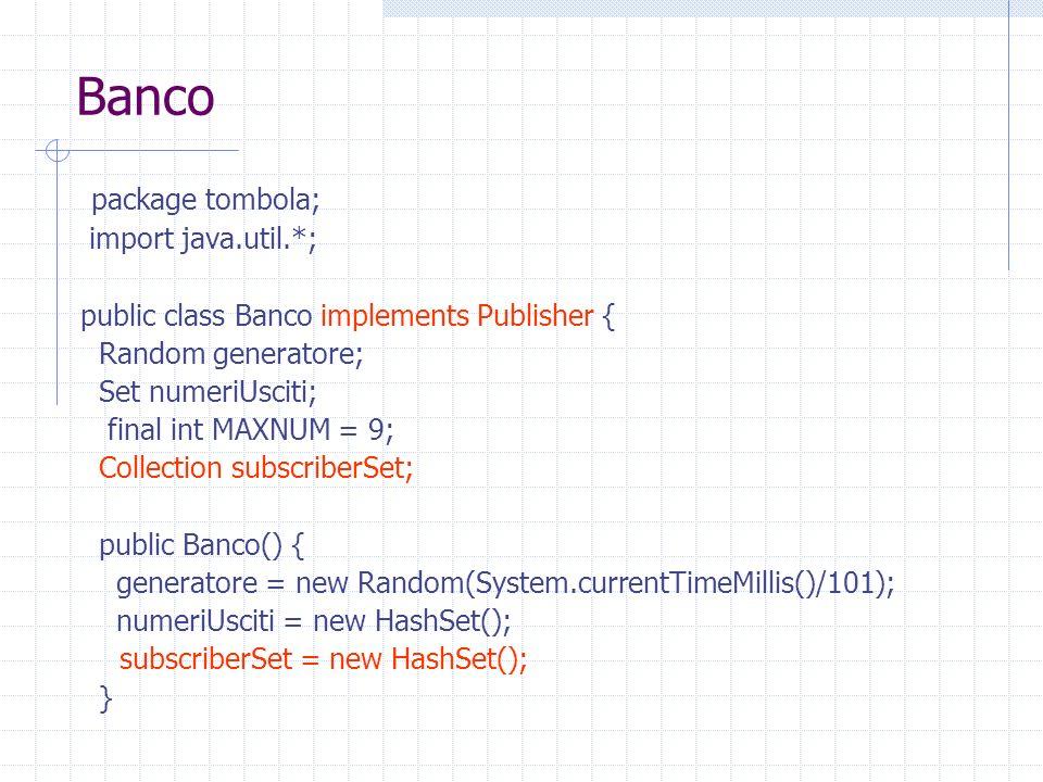 Banco package tombola; import java.util.*; public class Banco implements Publisher { Random generatore; Set numeriUsciti; final int MAXNUM = 9; Collection subscriberSet; public Banco() { generatore = new Random(System.currentTimeMillis()/101); numeriUsciti = new HashSet(); subscriberSet = new HashSet(); }