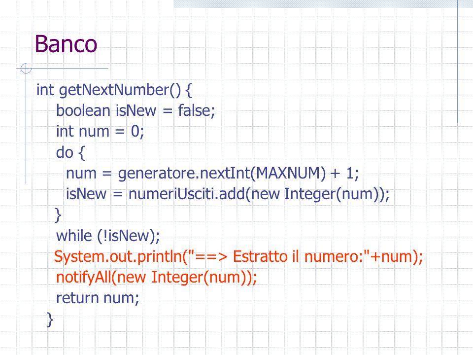 Banco int getNextNumber() { boolean isNew = false; int num = 0; do { num = generatore.nextInt(MAXNUM) + 1; isNew = numeriUsciti.add(new Integer(num)); } while (!isNew); System.out.println( ==> Estratto il numero: +num); notifyAll(new Integer(num)); return num; }