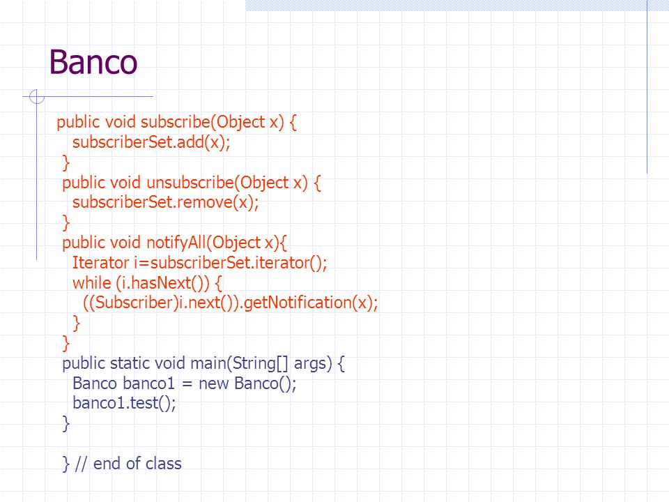 Banco public void subscribe(Object x) { subscriberSet.add(x); } public void unsubscribe(Object x) { subscriberSet.remove(x); } public void notifyAll(Object x){ Iterator i=subscriberSet.iterator(); while (i.hasNext()) { ((Subscriber)i.next()).getNotification(x); } public static void main(String[] args) { Banco banco1 = new Banco(); banco1.test(); } } // end of class