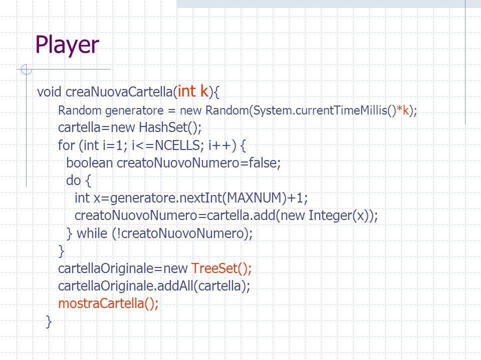 Player void creaNuovaCartella( int k ){ Random generatore = new Random(System.currentTimeMillis()*k); cartella=new HashSet(); for (int i=1; i<=NCELLS; i++) { boolean creatoNuovoNumero=false; do { int x=generatore.nextInt(MAXNUM)+1; creatoNuovoNumero=cartella.add(new Integer(x)); } while (!creatoNuovoNumero); } cartellaOriginale=new TreeSet(); cartellaOriginale.addAll(cartella); mostraCartella(); }