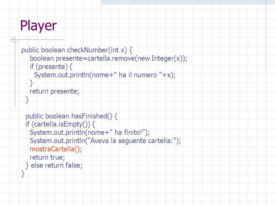 Player public boolean checkNumber(int x) { boolean presente=cartella.remove(new Integer(x)); if (presente) { System.out.println(nome+ ha il numero +x); } return presente; } public boolean hasFinished() { if (cartella.isEmpty()) { System.out.println(nome+ ha finito! ); System.out.println( Aveva la seguente cartella: ); mostraCartella(); return true; } else return false; }