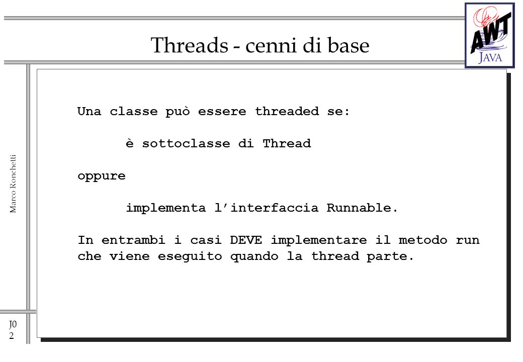 J0 2 Marco Ronchetti Threads - cenni di base Una classe può essere threaded se: è sottoclasse di Thread oppure implementa linterfaccia Runnable.