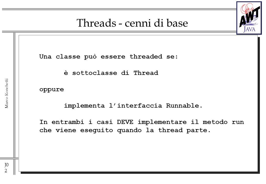 J0 3 Marco Ronchetti Threads - cenni di base Public class C extends Thread { public void run() { //implementazione di run } } Nel codice di una Classe che usa C: … C athread = new C(); athread.start(); // attiva il metodo run boolean f=athread.isAlive(); after start before end