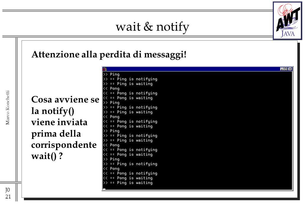 J0 21 Marco Ronchetti wait & notify Attenzione alla perdita di messaggi! Cosa avviene se la notify() viene inviata prima della corrispondente wait() ?