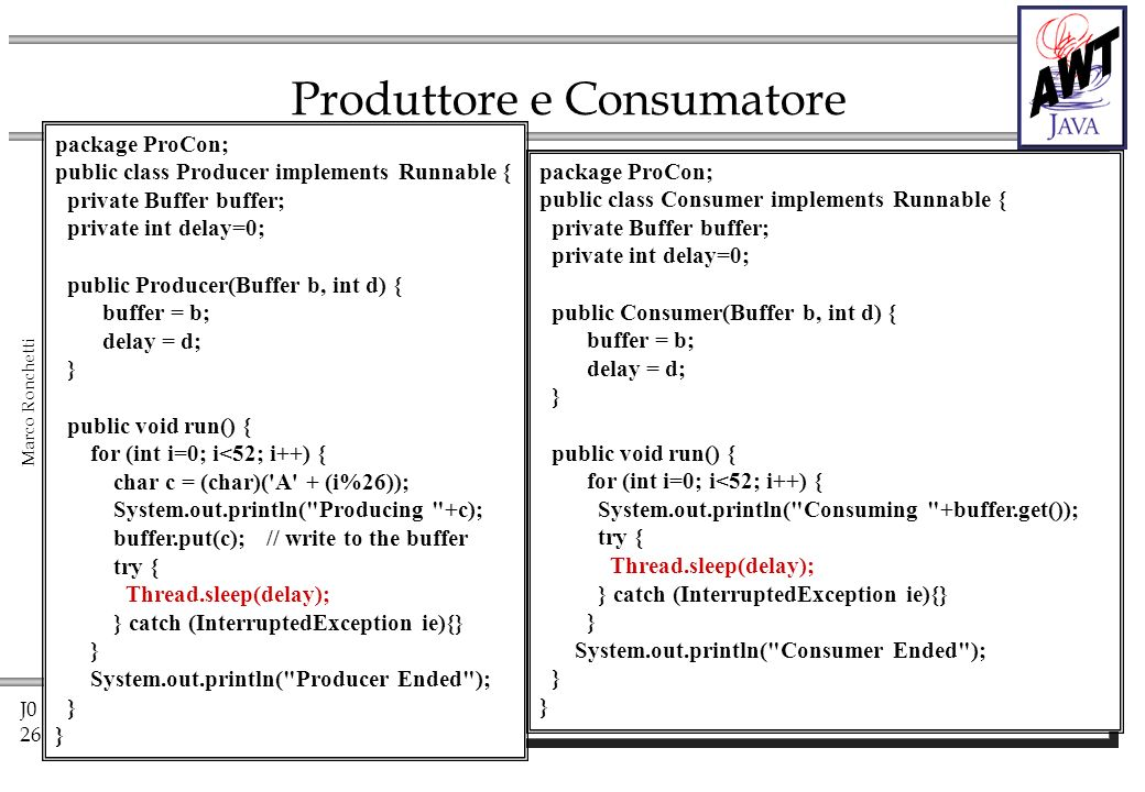 J0 26 Marco Ronchetti Produttore e Consumatore package ProCon; public class Consumer implements Runnable { private Buffer buffer; private int delay=0; public Consumer(Buffer b, int d) { buffer = b; delay = d; } public void run() { for (int i=0; i<52; i++) { System.out.println( Consuming +buffer.get()); try { Thread.sleep(delay); } catch (InterruptedException ie){} } System.out.println( Consumer Ended ); } package ProCon; public class Producer implements Runnable { private Buffer buffer; private int delay=0; public Producer(Buffer b, int d) { buffer = b; delay = d; } public void run() { for (int i=0; i<52; i++) { char c = (char)( A + (i%26)); System.out.println( Producing +c); buffer.put(c); // write to the buffer try { Thread.sleep(delay); } catch (InterruptedException ie){} } System.out.println( Producer Ended ); }