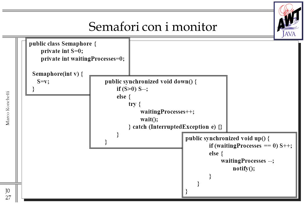 J0 27 Marco Ronchetti Semafori con i monitor public class Semaphore { private int S=0; private int waitingProcesses=0; Semaphore(int v) { S=v; } public synchronized void down() { if (S>0) S--; else { try { waitingProcesses++; wait(); } catch (InterruptedException e) {} } public synchronized void up() { if (waitingProcesses == 0) S++; else { waitingProcesses --; notify(); }