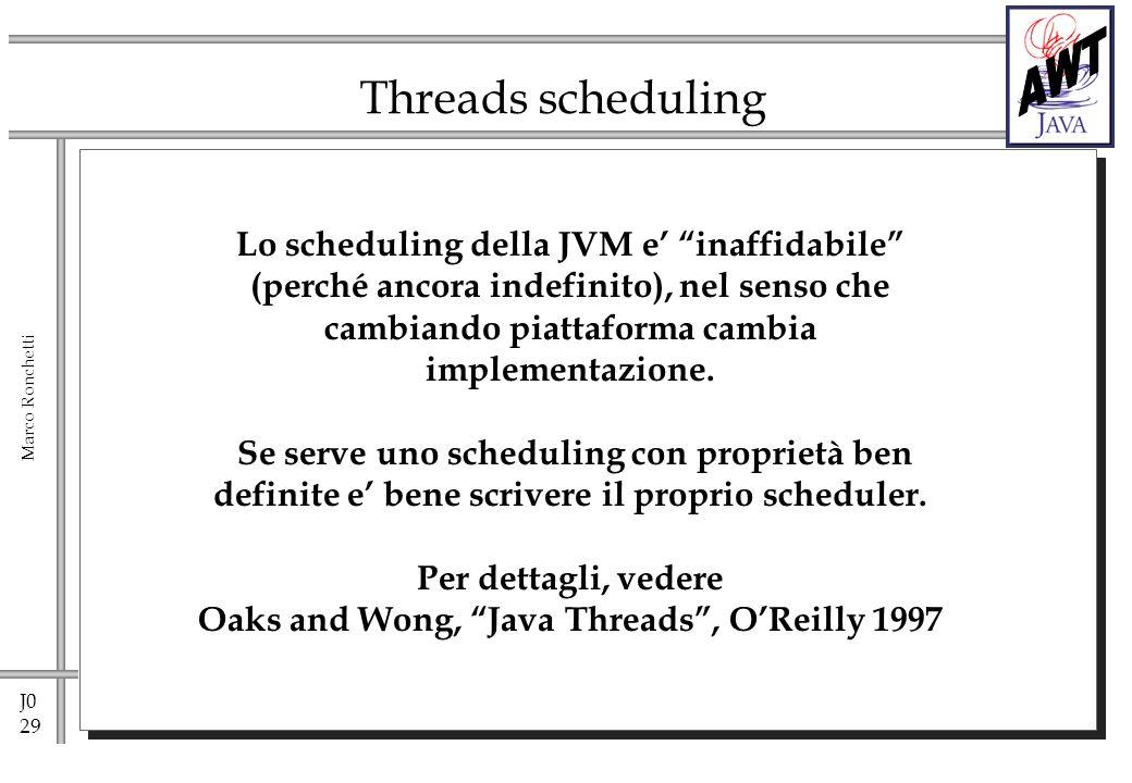 J0 29 Marco Ronchetti Threads scheduling Lo scheduling della JVM e inaffidabile (perché ancora indefinito), nel senso che cambiando piattaforma cambia