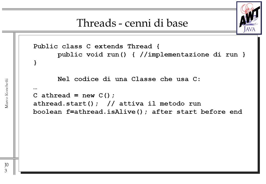 J0 4 Marco Ronchetti Threads - cenni di base Public class C implements Runnable { public void run() { //implementazione di run } } Nel codice di una Classe che usa C: … C aRunnableClass = new C(); Thread athread = new Thread(aRunnableClass); athread.start(); // attiva il metodo run boolean f=athread.isAlive(); after start before end