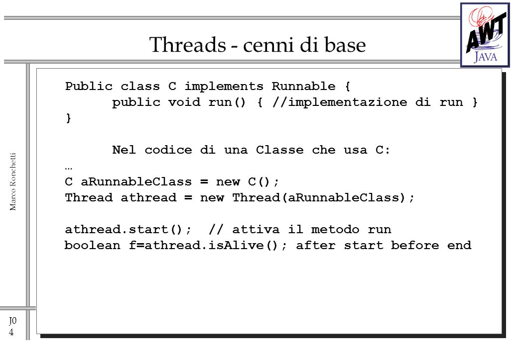 J0 4 Marco Ronchetti Threads - cenni di base Public class C implements Runnable { public void run() { //implementazione di run } } Nel codice di una Classe che usa C: … C aRunnableClass = new C(); Thread athread = new Thread(aRunnableClass); athread.start(); // attiva il metodo run boolean f=athread.isAlive(); after start before end
