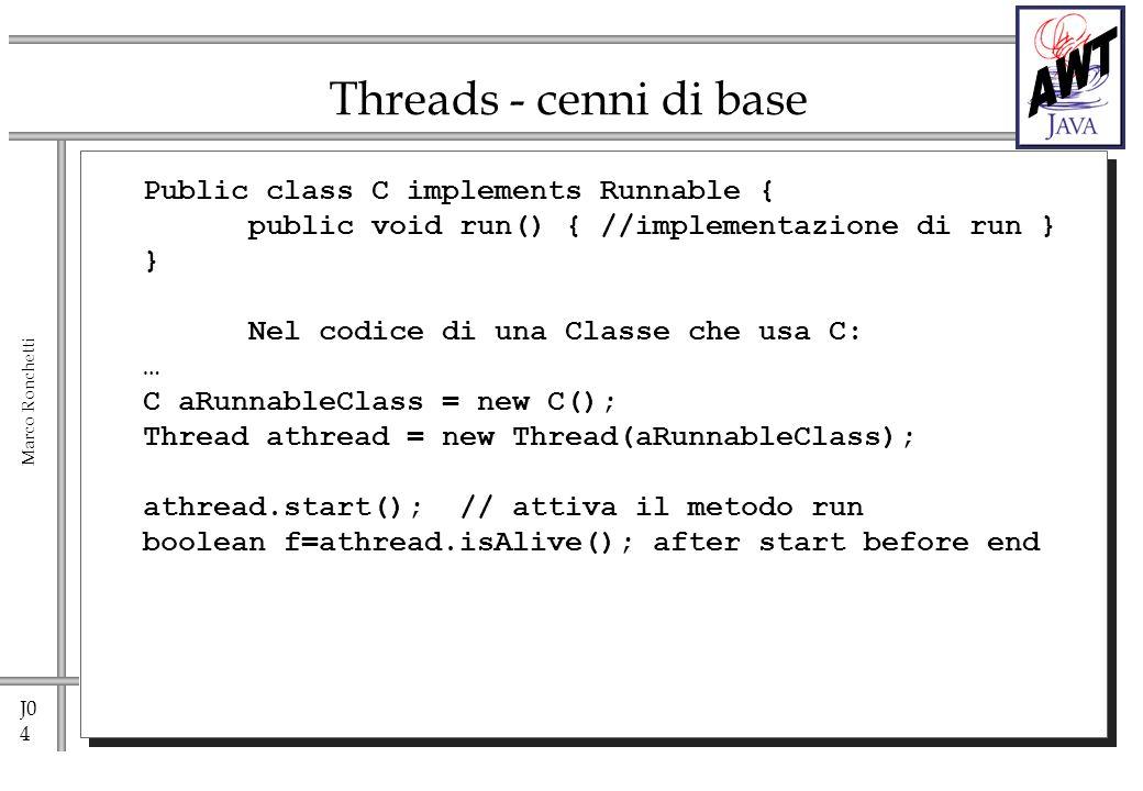J0 5 Marco Ronchetti Thread athread athread.start()// attiva il metodo run athread.join(anotherThread) //attende la fine di anotherThread … Thread.yield(); //cede la CPU (sospensione non temporizzata) Thread.sleep(long milliseconds); // sospensione temporizzata Thread.sleep(long milliseconds, int nanoseconds); athread.setDaemon(); athread.isDaemon() //analogo ai demoni unix Metodi principali di Thread METODI DEPRECATI.