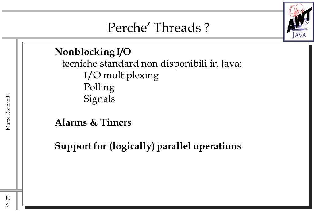 J0 9 Marco Ronchetti Controllo delle Threads: rendez-vous Class T extends Thread; T t1 = new T(); T t2 = new T(); t2.join(); // nel codice di t1 sospende lesecuzione di t1 fino al completamento di t2 ovvero fino a quando t2 sara considerata non attiva void join(); void join(long m); //sospendi, ma per non piu di m milliseconds void join(long m, int n); //sospendi, ma per non piu di // m milliseconds e n nanoseconds