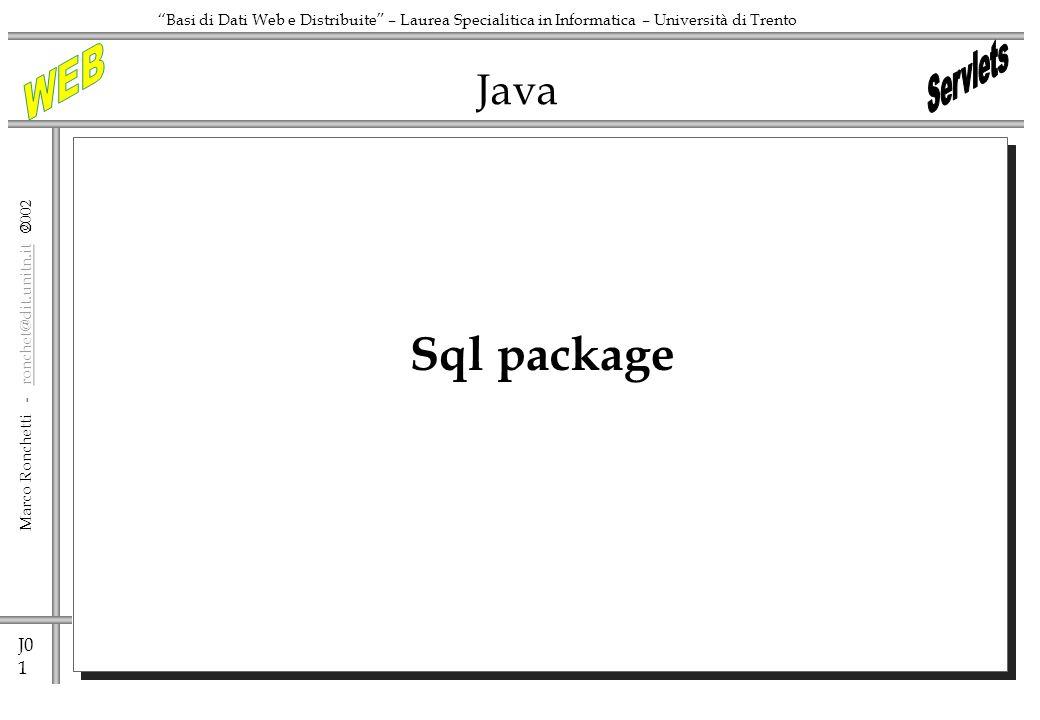 J0 1 Marco Ronchetti - ronchet@dit.unitn.it ronchet@dit.unitn.it Basi di Dati Web e Distribuite – Laurea Specialitica in Informatica – Università di Trento Java Sql package
