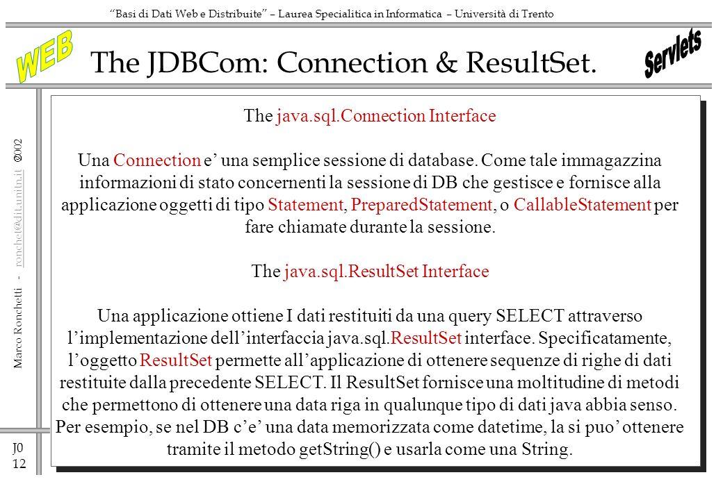 J0 12 Marco Ronchetti - ronchet@dit.unitn.it ronchet@dit.unitn.it Basi di Dati Web e Distribuite – Laurea Specialitica in Informatica – Università di Trento The JDBCom: Connection & ResultSet.