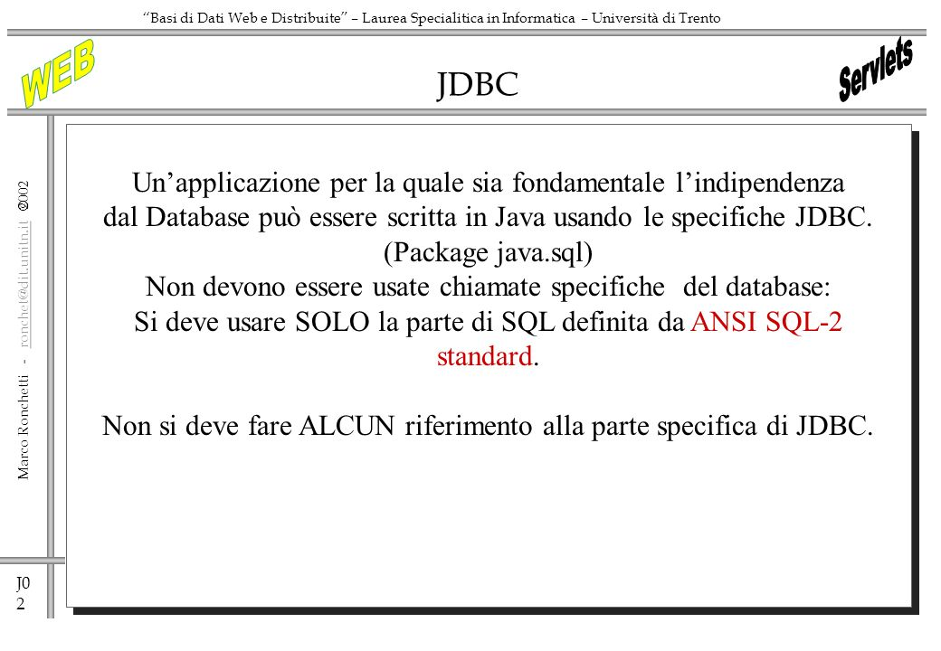 J0 2 Marco Ronchetti - ronchet@dit.unitn.it ronchet@dit.unitn.it Basi di Dati Web e Distribuite – Laurea Specialitica in Informatica – Università di Trento JDBC Unapplicazione per la quale sia fondamentale lindipendenza dal Database può essere scritta in Java usando le specifiche JDBC.