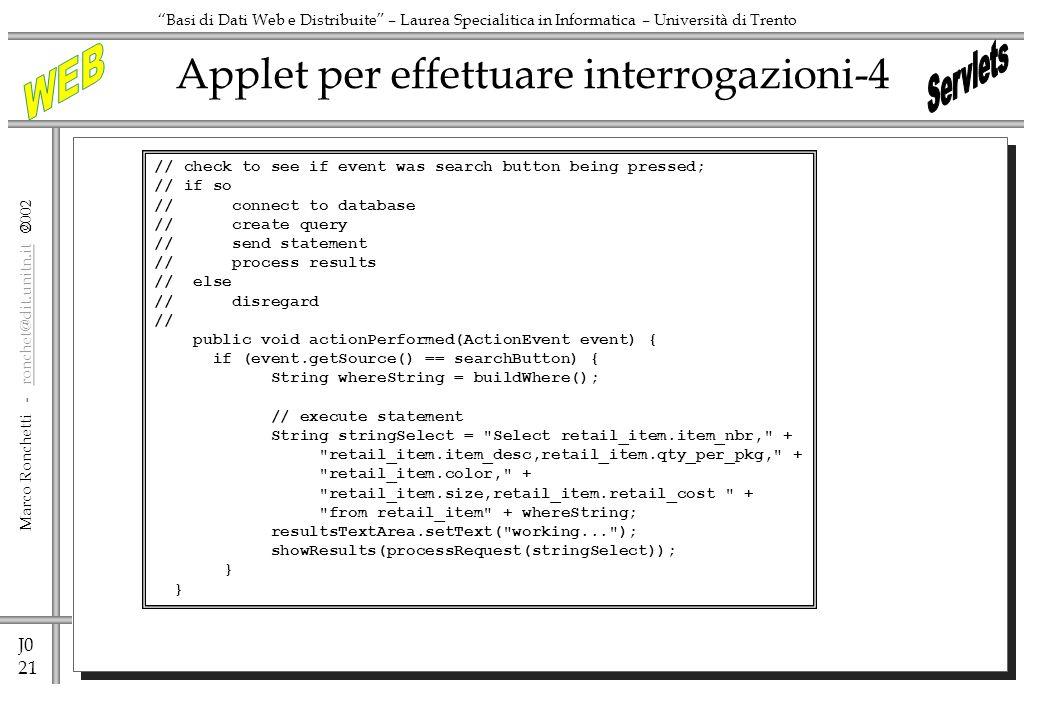 J0 21 Marco Ronchetti - ronchet@dit.unitn.it ronchet@dit.unitn.it Basi di Dati Web e Distribuite – Laurea Specialitica in Informatica – Università di Trento Applet per effettuare interrogazioni-4 // check to see if event was search button being pressed; // if so // connect to database // create query // send statement // process results // else // disregard // public void actionPerformed(ActionEvent event) { if (event.getSource() == searchButton) { String whereString = buildWhere(); // execute statement String stringSelect = Select retail_item.item_nbr, + retail_item.item_desc,retail_item.qty_per_pkg, + retail_item.color, + retail_item.size,retail_item.retail_cost + from retail_item + whereString; resultsTextArea.setText( working... ); showResults(processRequest(stringSelect)); }