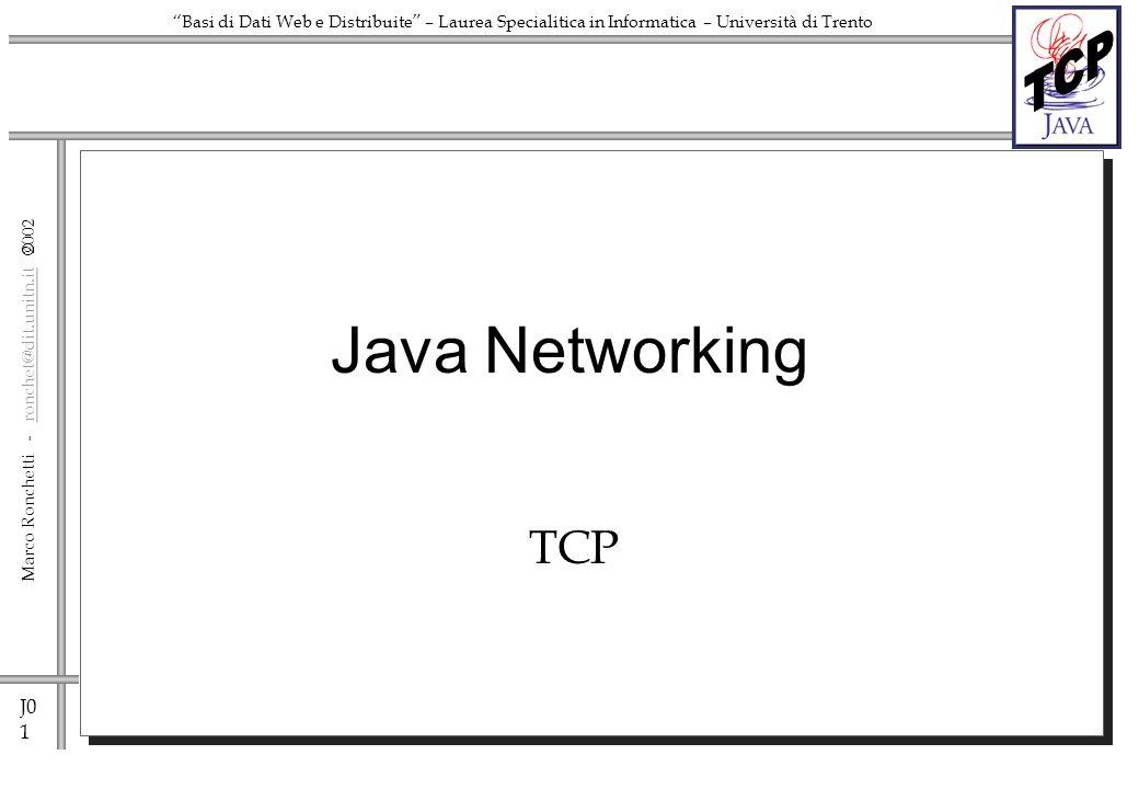 J0 1 Marco Ronchetti - ronchet@dit.unitn.it ronchet@dit.unitn.it Basi di Dati Web e Distribuite – Laurea Specialitica in Informatica – Università di Trento Java Networking TCP