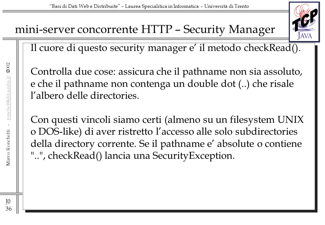 J0 36 Marco Ronchetti - ronchet@dit.unitn.it ronchet@dit.unitn.it Basi di Dati Web e Distribuite – Laurea Specialitica in Informatica – Università di Trento mini-server concorrente HTTP – Security Manager Il cuore di questo security manager e il metodo checkRead().