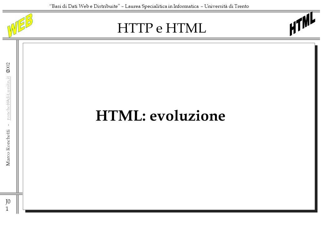 J0 1 Marco Ronchetti - ronchet@dit.unitn.it ronchet@dit.unitn.it Basi di Dati Web e Distribuite – Laurea Specialitica in Informatica – Università di Trento HTTP e HTML HTML: evoluzione