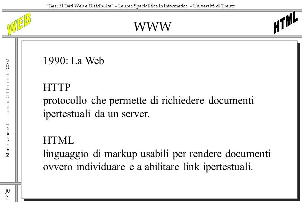 J0 2 Marco Ronchetti - ronchet@dit.unitn.it ronchet@dit.unitn.it Basi di Dati Web e Distribuite – Laurea Specialitica in Informatica – Università di Trento WWW 1990: La Web HTTP protocollo che permette di richiedere documenti ipertestuali da un server.