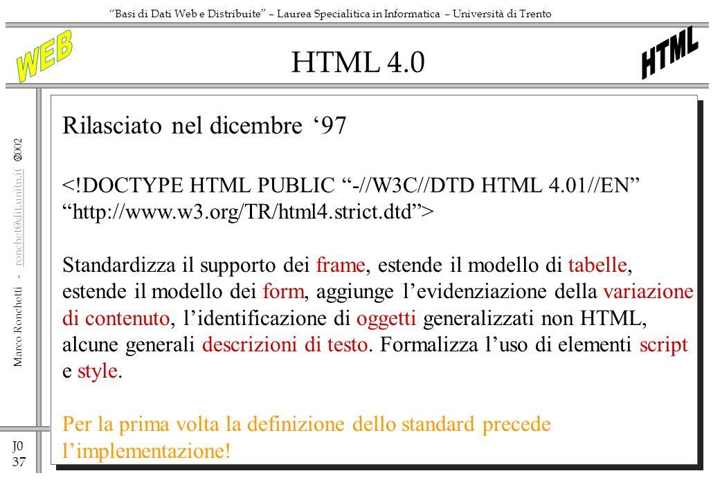 J0 37 Marco Ronchetti - ronchet@dit.unitn.it ronchet@dit.unitn.it Basi di Dati Web e Distribuite – Laurea Specialitica in Informatica – Università di Trento HTML 4.0 Rilasciato nel dicembre 97 <!DOCTYPE HTML PUBLIC -//W3C//DTD HTML 4.01//EN http://www.w3.org/TR/html4.strict.dtd> Standardizza il supporto dei frame, estende il modello di tabelle, estende il modello dei form, aggiunge levidenziazione della variazione di contenuto, lidentificazione di oggetti generalizzati non HTML, alcune generali descrizioni di testo.